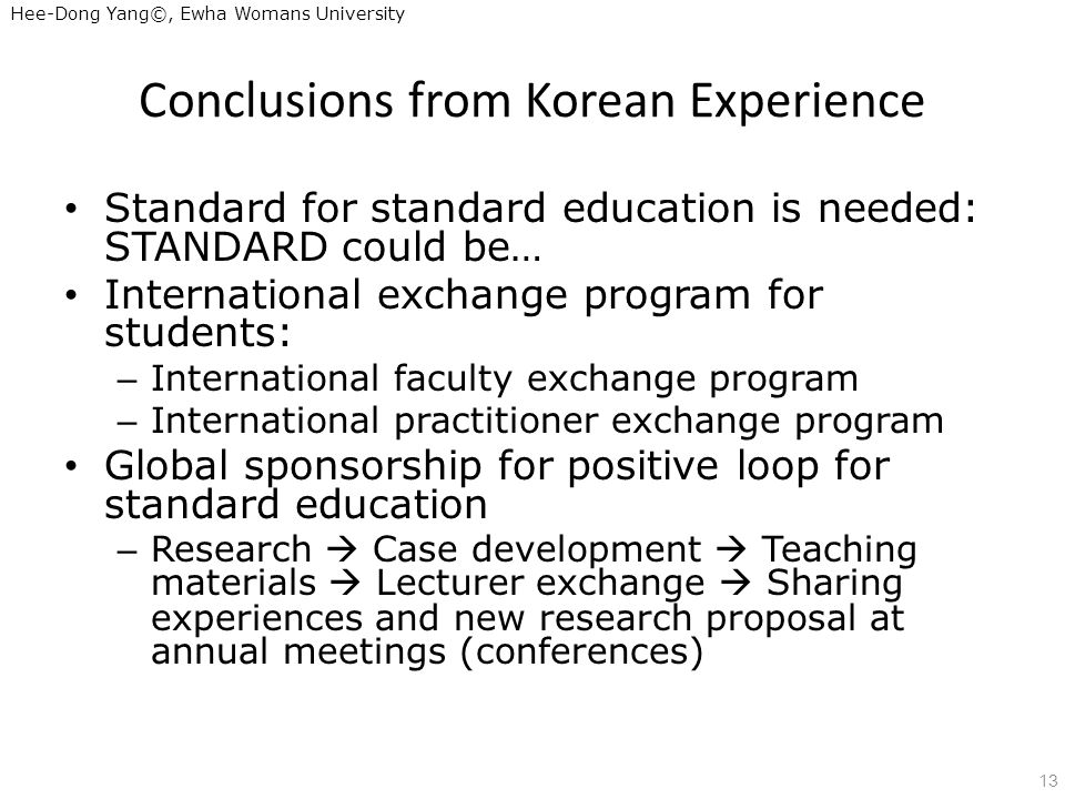 Hee-Dong Yang©, Ewha Womans University Conclusions from Korean Experience Standard for standard education is needed: STANDARD could be… International exchange program for students: – International faculty exchange program – International practitioner exchange program Global sponsorship for positive loop for standard education – Research Case development Teaching materials Lecturer exchange Sharing experiences and new research proposal at annual meetings (conferences) 13