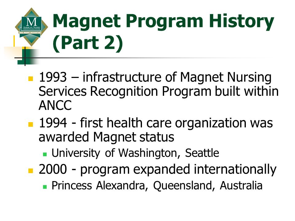 Magnet Program History (Part 2) 1993 – infrastructure of Magnet Nursing Services Recognition Program built within ANCC 1994 - first health care organi