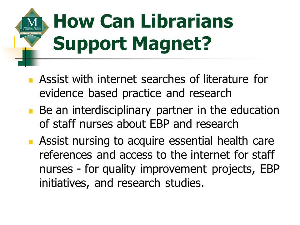 How Can Librarians Support Magnet? Assist with internet searches of literature for evidence based practice and research Be an interdisciplinary partne
