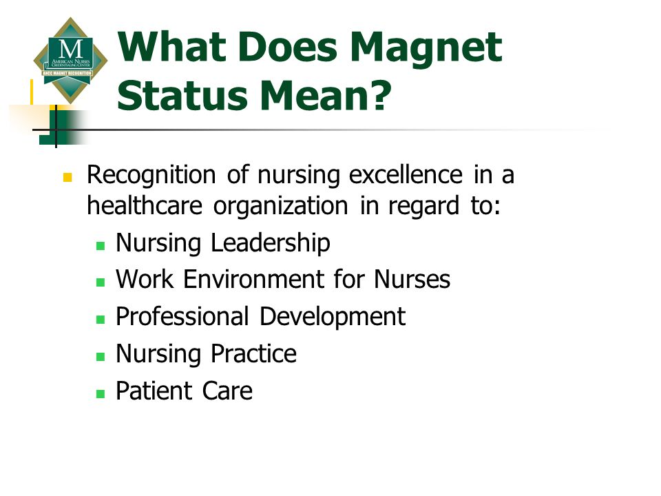 What Does Magnet Status Mean? Recognition of nursing excellence in a healthcare organization in regard to: Nursing Leadership Work Environment for Nur