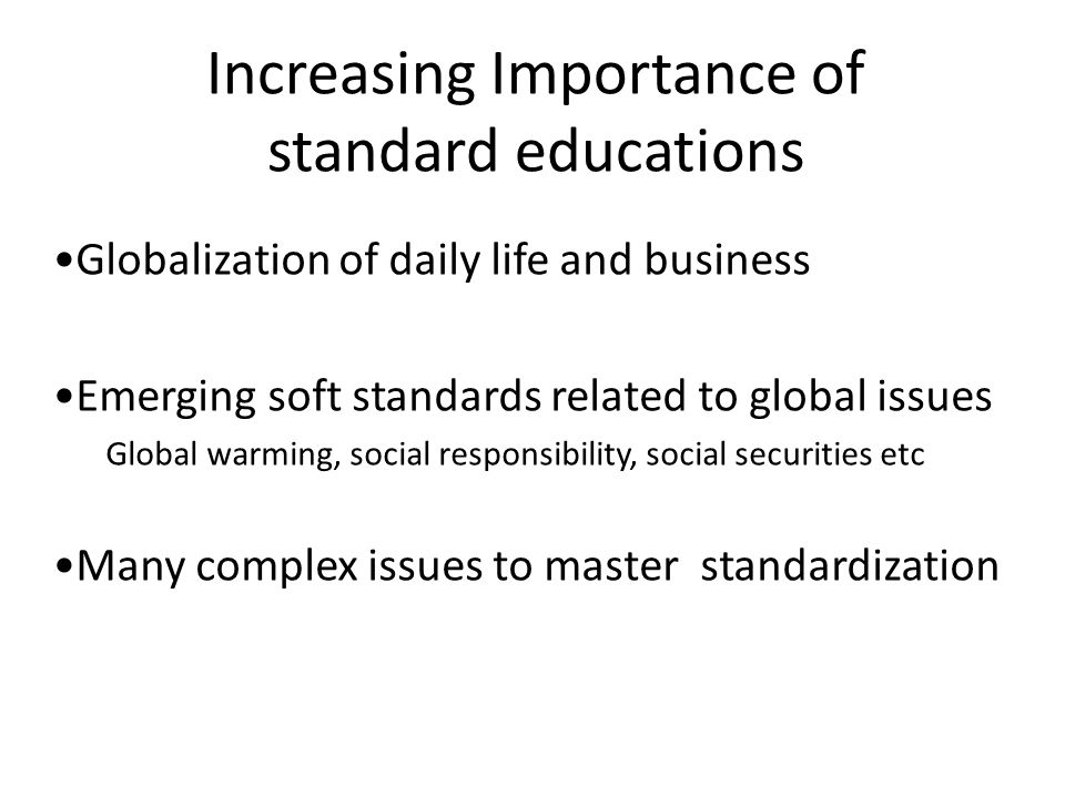 Increasing Importance of standard educations Globalization of daily life and business Emerging soft standards related to global issues Global warming,