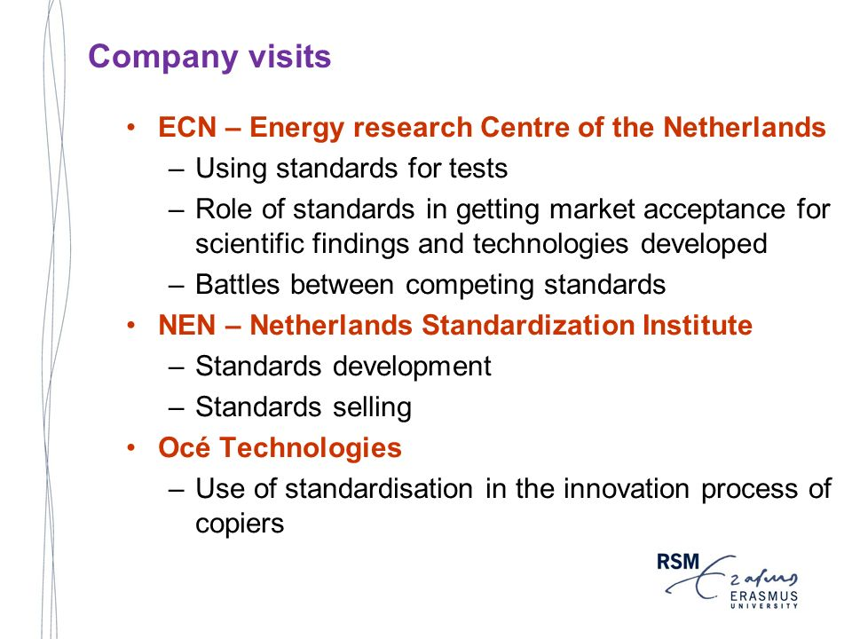 ECN – Energy research Centre of the Netherlands –Using standards for tests –Role of standards in getting market acceptance for scientific findings and technologies developed –Battles between competing standards NEN – Netherlands Standardization Institute –Standards development –Standards selling Océ Technologies –Use of standardisation in the innovation process of copiers Company visits