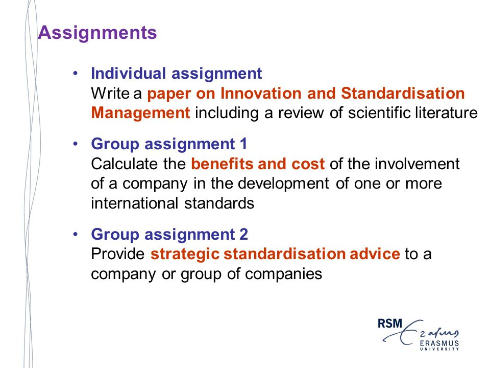 Individual assignment Write a paper on Innovation and Standardisation Management including a review of scientific literature Group assignment 1 Calculate the benefits and cost of the involvement of a company in the development of one or more international standards Group assignment 2 Provide strategic standardisation advice to a company or group of companies Assignments