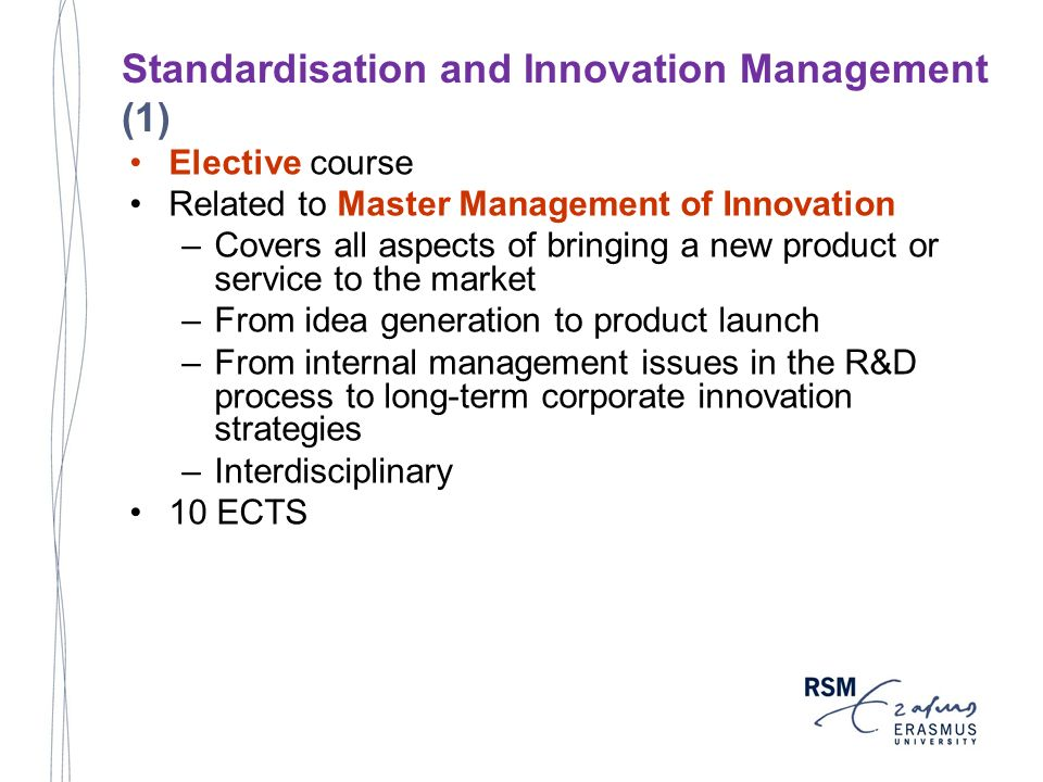 Elective course Related to Master Management of Innovation –Covers all aspects of bringing a new product or service to the market –From idea generation to product launch –From internal management issues in the R&D process to long-term corporate innovation strategies –Interdisciplinary 10 ECTS Standardisation and Innovation Management (1)