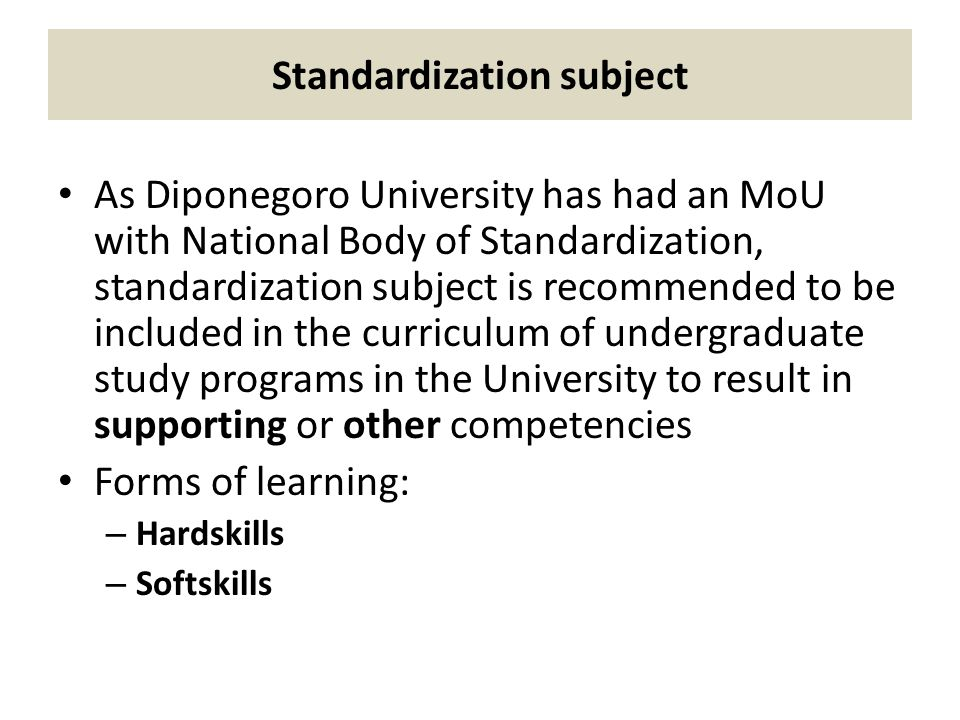 Standardization subject As Diponegoro University has had an MoU with National Body of Standardization, standardization subject is recommended to be included in the curriculum of undergraduate study programs in the University to result in supporting or other competencies Forms of learning: – Hardskills – Softskills