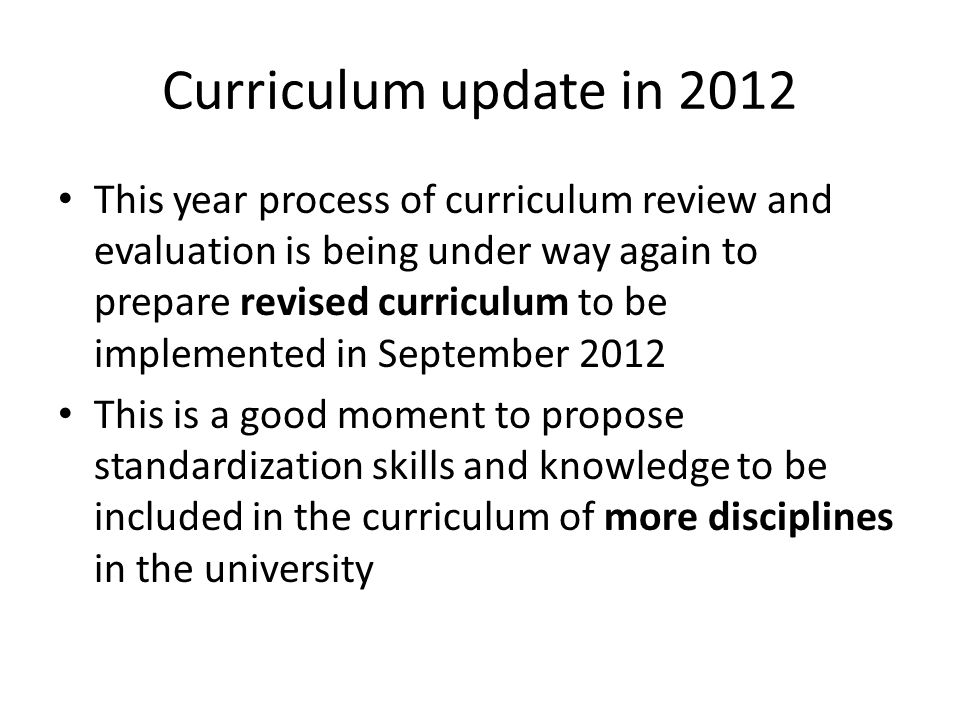Curriculum update in 2012 This year process of curriculum review and evaluation is being under way again to prepare revised curriculum to be implemented in September 2012 This is a good moment to propose standardization skills and knowledge to be included in the curriculum of more disciplines in the university