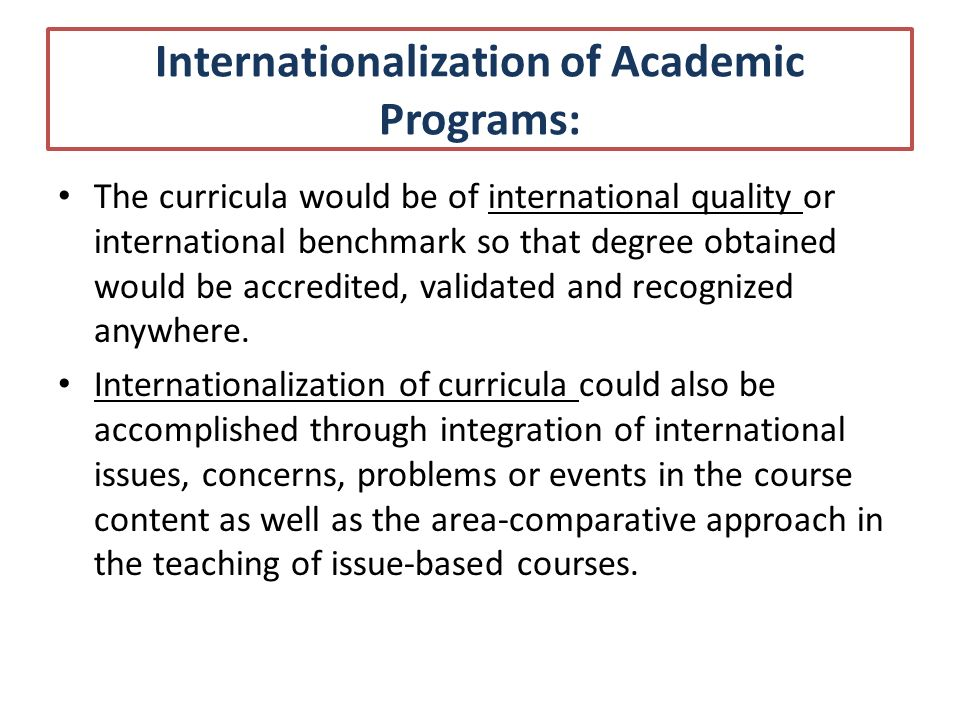 Dimensions of Internationalization Internationalization of Academic Programs: Academic mobility Joint study programs Broadening curricula Sharing of technological advances Inclusion of Global Skills and Competencies