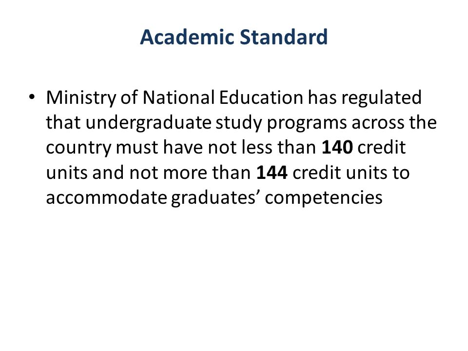 Academic Standard Ministry of National Education has regulated that undergraduate study programs across the country must have not less than 140 credit units and not more than 144 credit units to accommodate graduates competencies