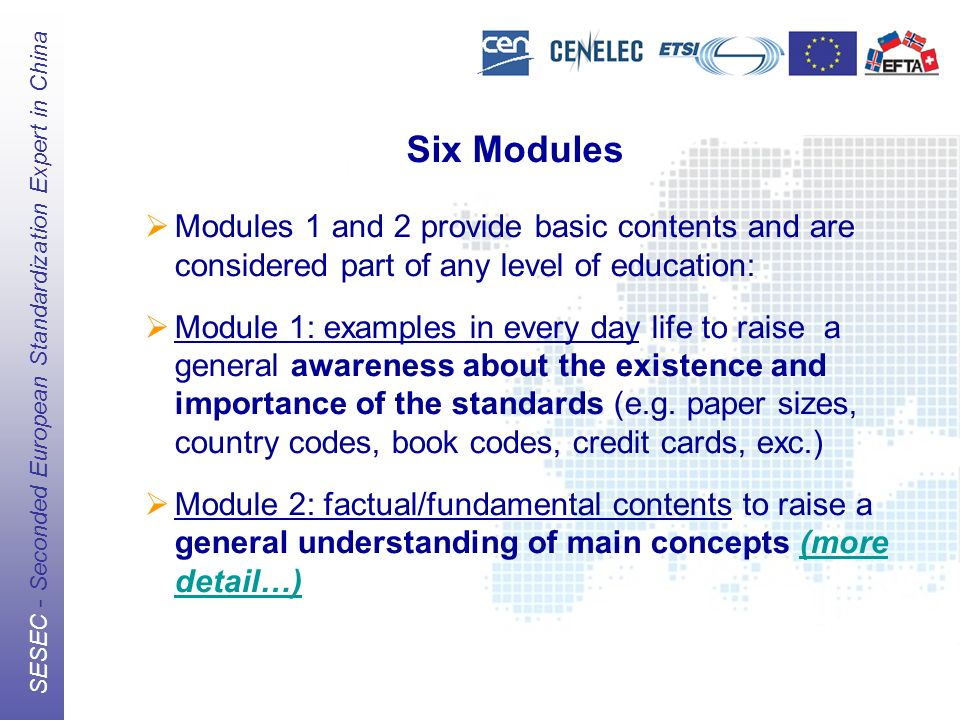 The European Standards Organizations (ESOs) CEN, CENELEC, ETSI SESEC - Seconded European Standardization Expert in China Six Modules Modules 1 and 2 provide basic contents and are considered part of any level of education: Module 1: examples in every day life to raise a general awareness about the existence and importance of the standards (e.g.
