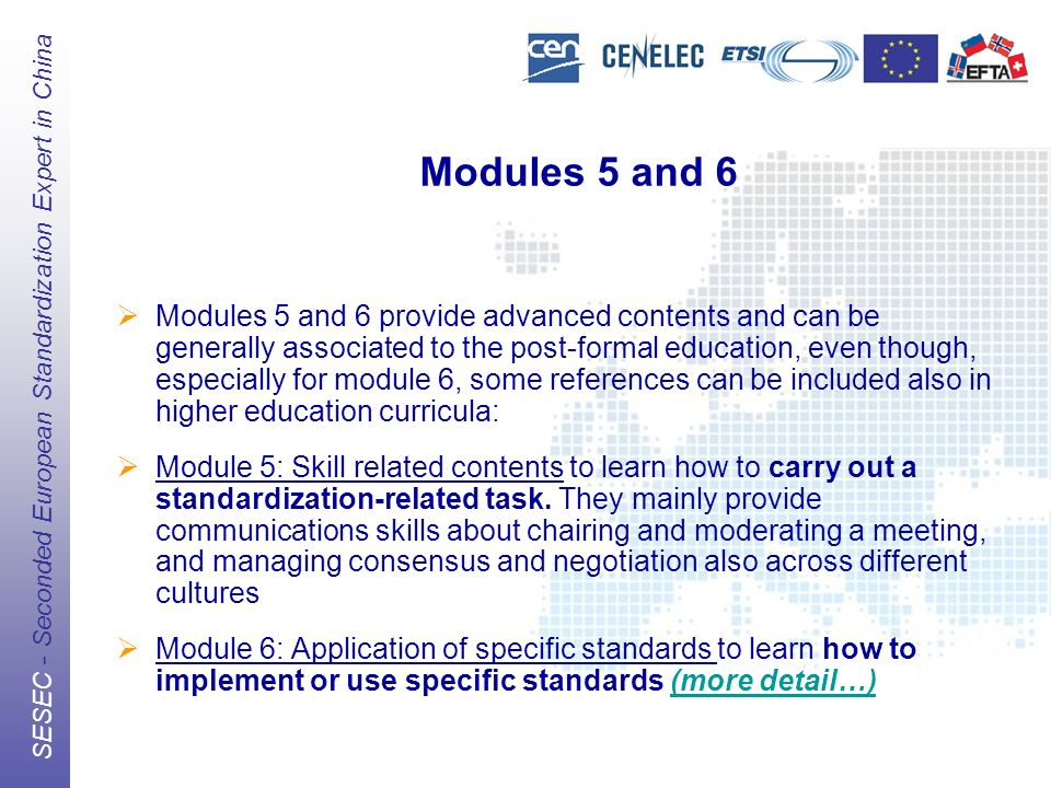The European Standards Organizations (ESOs) CEN, CENELEC, ETSI SESEC - Seconded European Standardization Expert in China Modules 5 and 6 Modules 5 and 6 provide advanced contents and can be generally associated to the post-formal education, even though, especially for module 6, some references can be included also in higher education curricula: Module 5: Skill related contents to learn how to carry out a standardization-related task.