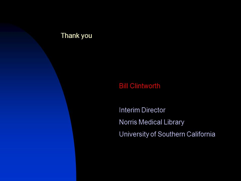 Bill Clintworth Interim Director Norris Medical Library University of Southern California Thank you