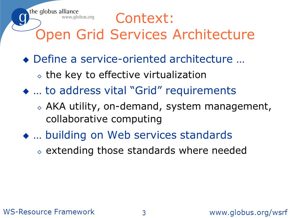 3 WS-Resource Framework   Context: Open Grid Services Architecture Define a service-oriented architecture … the key to effective virtualization … to address vital Grid requirements AKA utility, on-demand, system management, collaborative computing … building on Web services standards extending those standards where needed