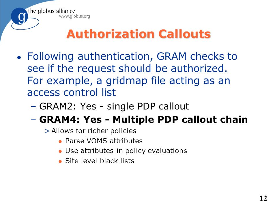 12 Authorization Callouts l Following authentication, GRAM checks to see if the request should be authorized. For example, a gridmap file acting as an