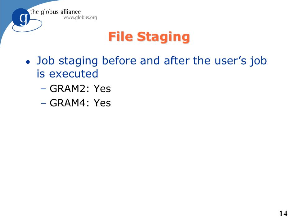 14 File Staging l Job staging before and after the users job is executed –GRAM2: Yes –GRAM4: Yes