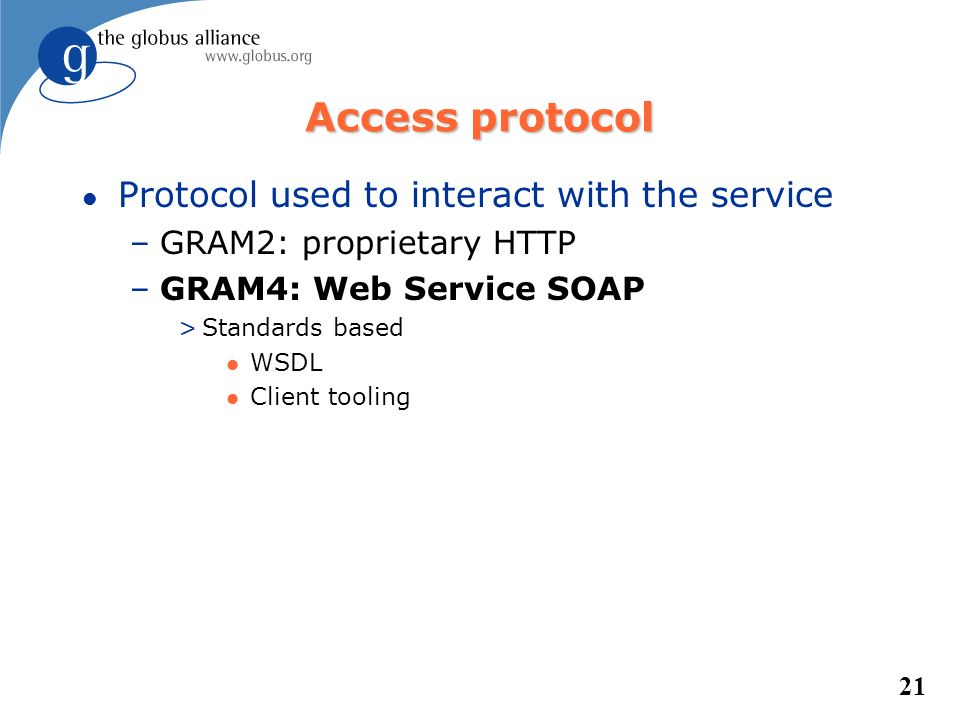 21 Access protocol l Protocol used to interact with the service –GRAM2: proprietary HTTP –GRAM4: Web Service SOAP >Standards based l WSDL l Client too
