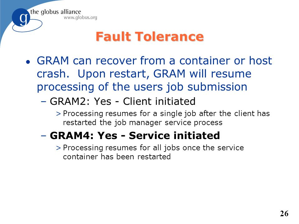 26 Fault Tolerance l GRAM can recover from a container or host crash. Upon restart, GRAM will resume processing of the users job submission –GRAM2: Ye