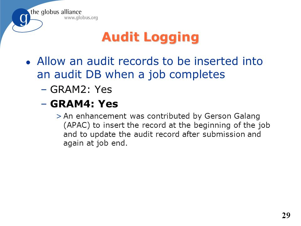 29 Audit Logging l Allow an audit records to be inserted into an audit DB when a job completes –GRAM2: Yes –GRAM4: Yes >An enhancement was contributed