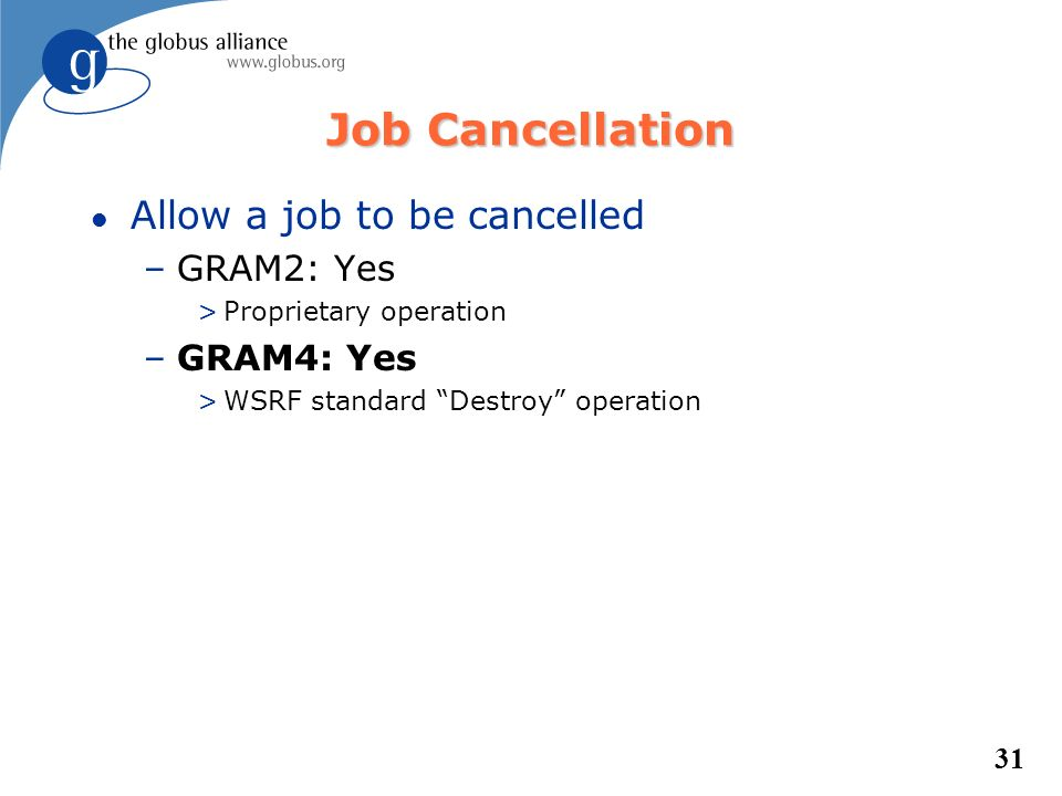 31 Job Cancellation l Allow a job to be cancelled –GRAM2: Yes >Proprietary operation –GRAM4: Yes >WSRF standard Destroy operation