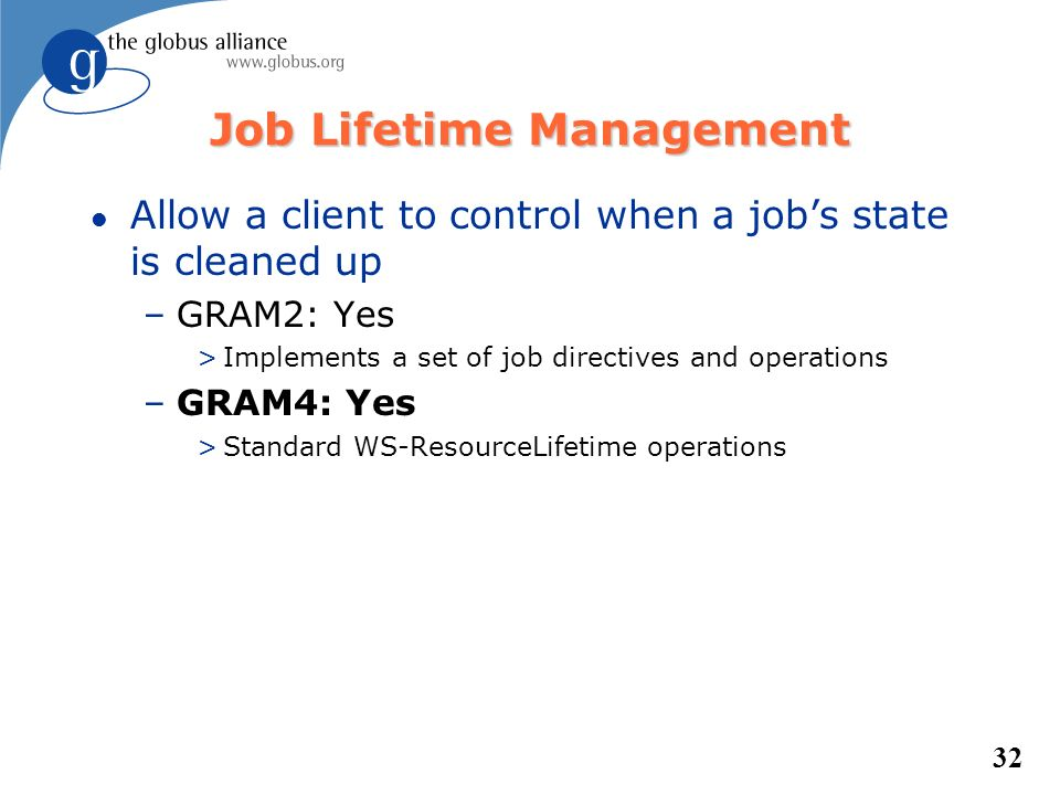 32 Job Lifetime Management l Allow a client to control when a jobs state is cleaned up –GRAM2: Yes >Implements a set of job directives and operations