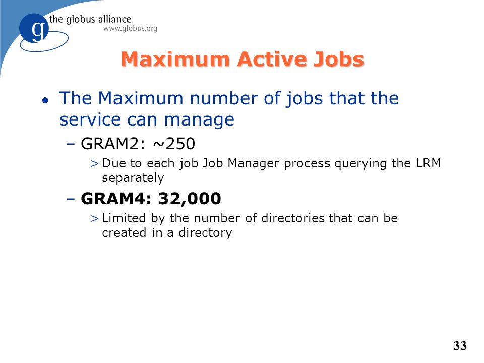 33 Maximum Active Jobs l The Maximum number of jobs that the service can manage –GRAM2: ~250 >Due to each job Job Manager process querying the LRM sep