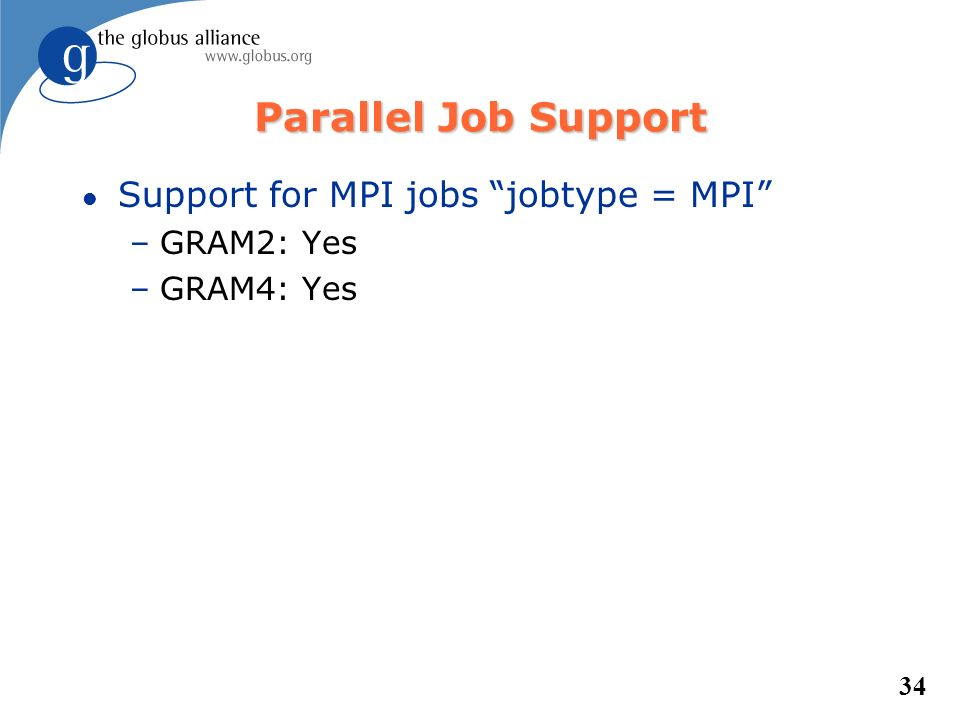 34 Parallel Job Support l Support for MPI jobs jobtype = MPI –GRAM2: Yes –GRAM4: Yes