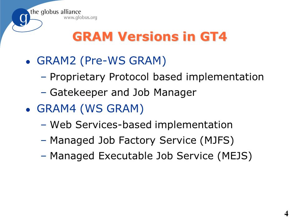 4 GRAM Versions in GT4 l GRAM2 (Pre-WS GRAM) –Proprietary Protocol based implementation –Gatekeeper and Job Manager l GRAM4 (WS GRAM) –Web Services-ba