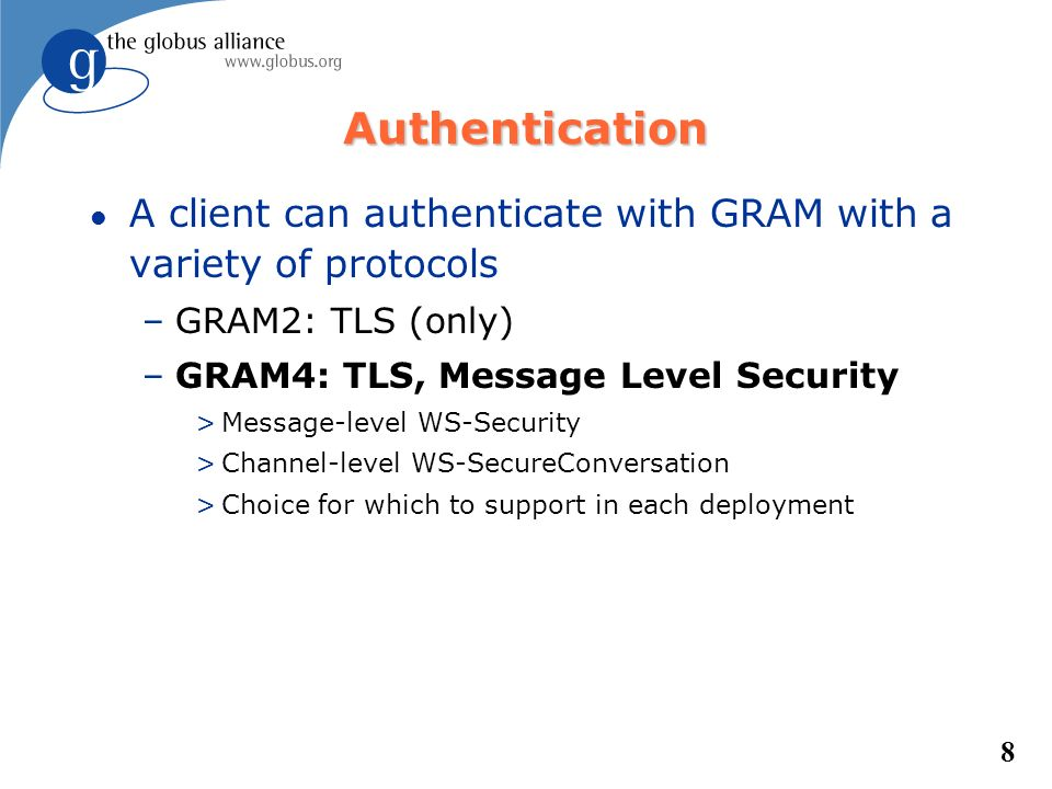 8 Authentication l A client can authenticate with GRAM with a variety of protocols –GRAM2: TLS (only) –GRAM4: TLS, Message Level Security >Message-lev