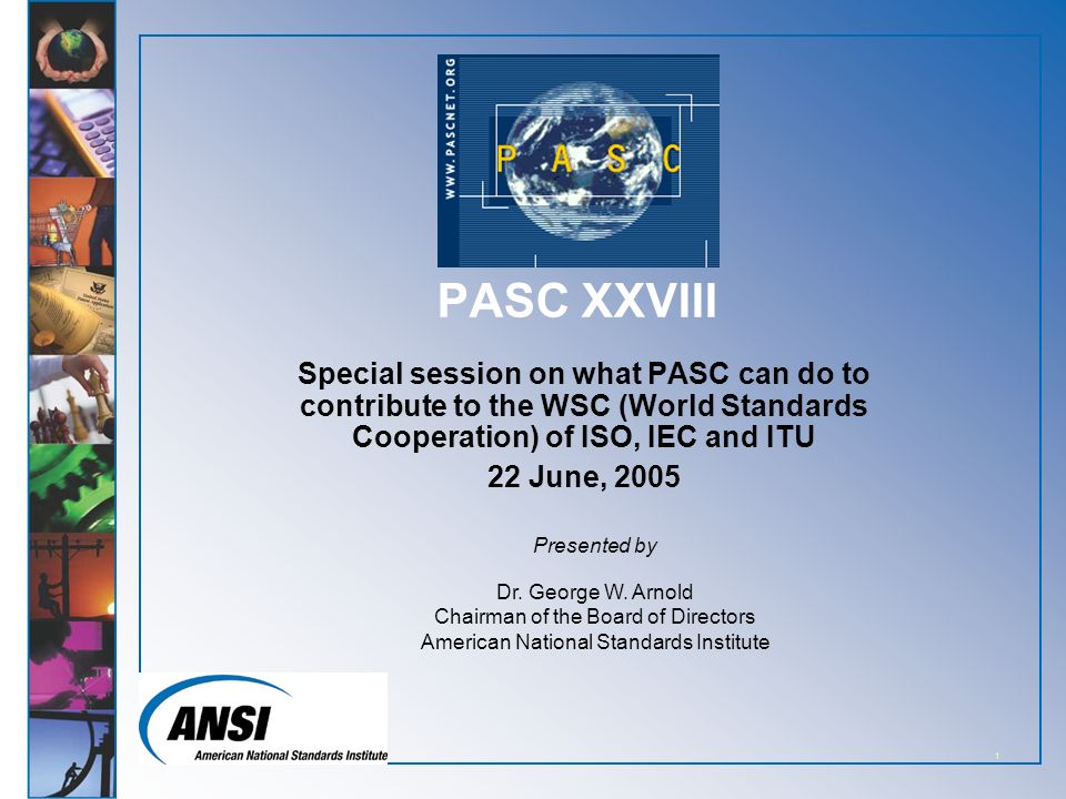 1 PASC XXVIII Special session on what PASC can do to contribute to the WSC (World Standards Cooperation) of ISO, IEC and ITU 22 June, 2005 Presented by Dr.