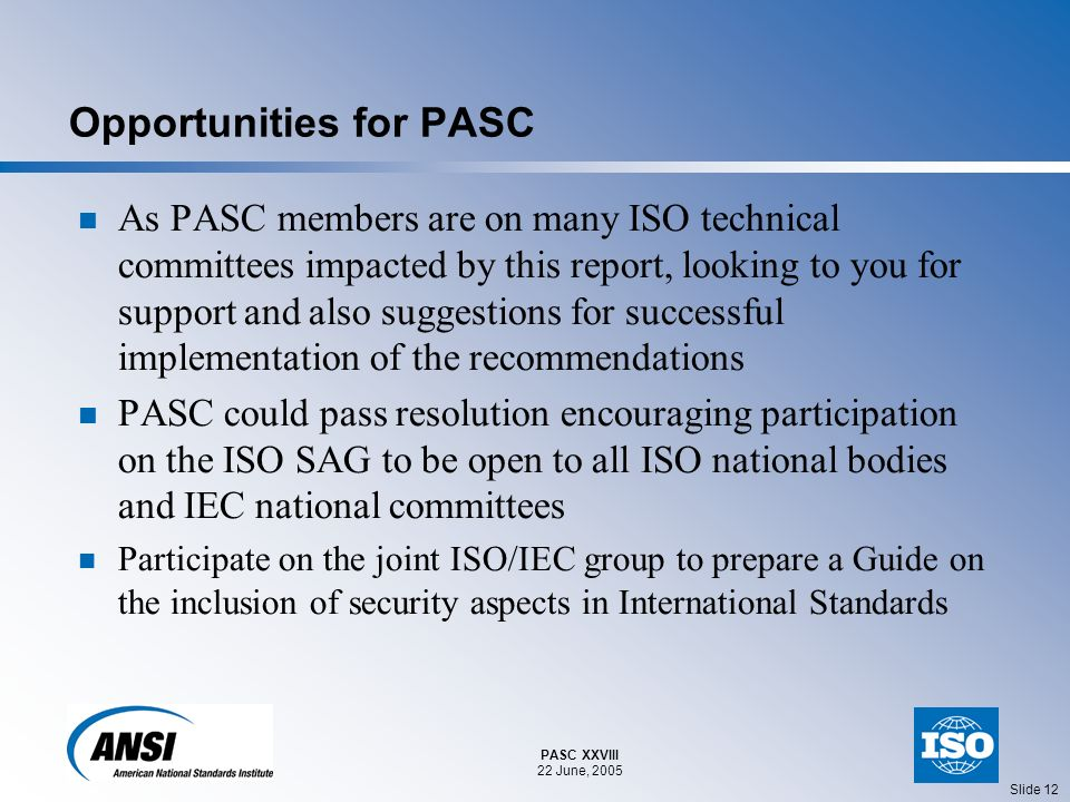 PASC XXVIII 22 June, 2005 Slide 12 Opportunities for PASC As PASC members are on many ISO technical committees impacted by this report, looking to you for support and also suggestions for successful implementation of the recommendations PASC could pass resolution encouraging participation on the ISO SAG to be open to all ISO national bodies and IEC national committees Participate on the joint ISO/IEC group to prepare a Guide on the inclusion of security aspects in International Standards