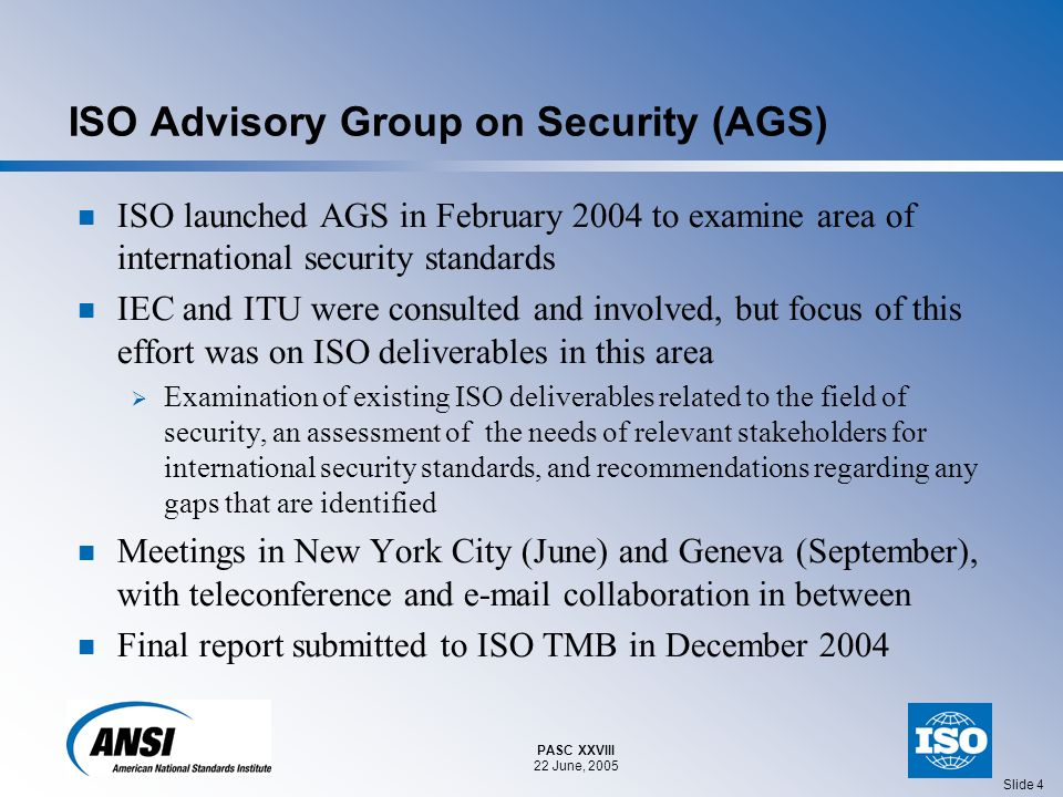 PASC XXVIII 22 June, 2005 Slide 4 ISO Advisory Group on Security (AGS) ISO launched AGS in February 2004 to examine area of international security standards IEC and ITU were consulted and involved, but focus of this effort was on ISO deliverables in this area Examination of existing ISO deliverables related to the field of security, an assessment of the needs of relevant stakeholders for international security standards, and recommendations regarding any gaps that are identified Meetings in New York City (June) and Geneva (September), with teleconference and e-mail collaboration in between Final report submitted to ISO TMB in December 2004