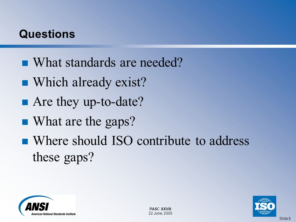 PASC XXVIII 22 June, 2005 Slide 6 Questions What standards are needed.