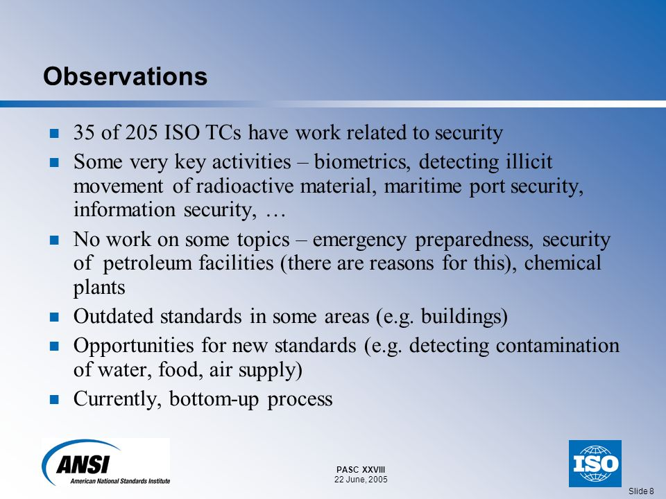 PASC XXVIII 22 June, 2005 Slide 8 Observations 35 of 205 ISO TCs have work related to security Some very key activities – biometrics, detecting illicit movement of radioactive material, maritime port security, information security, … No work on some topics – emergency preparedness, security of petroleum facilities (there are reasons for this), chemical plants Outdated standards in some areas (e.g.