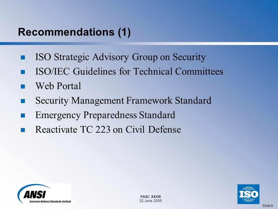 PASC XXVIII 22 June, 2005 Slide 10 Recommendations (2) Updated and/or New Standards Needs Built Infrastructure Protection for First Responders Equipment for First Responders Healthcare – Infection Control Resources – Security Aspects of Air, Food, Water Supply Cybersecurity Personal Identification