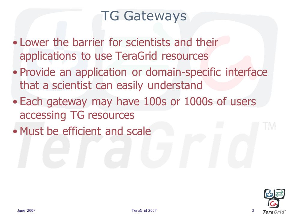 June 2007TeraGrid 20073 TG Gateways Lower the barrier for scientists and their applications to use TeraGrid resources Provide an application or domain-specific interface that a scientist can easily understand Each gateway may have 100s or 1000s of users accessing TG resources Must be efficient and scale