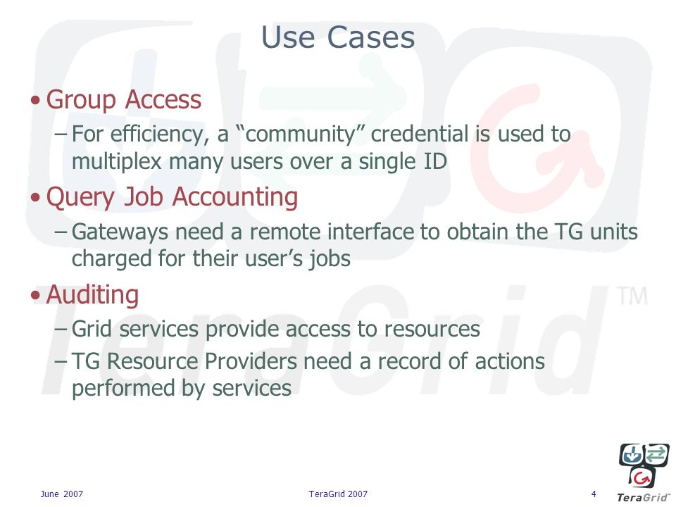 June 2007TeraGrid 20074 Use Cases Group Access –For efficiency, a community credential is used to multiplex many users over a single ID Query Job Accounting –Gateways need a remote interface to obtain the TG units charged for their users jobs Auditing –Grid services provide access to resources –TG Resource Providers need a record of actions performed by services