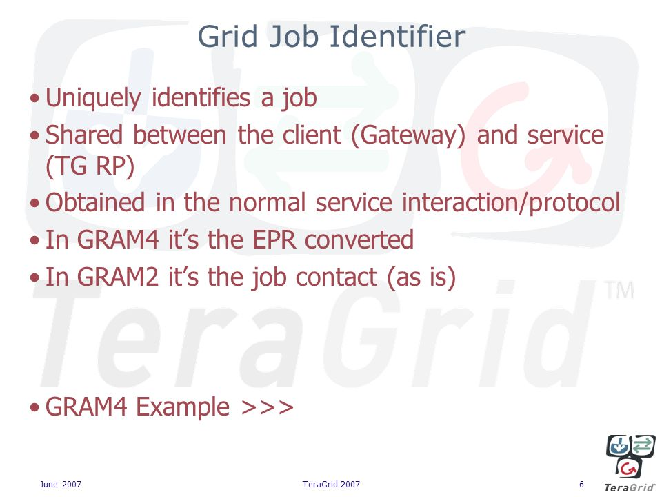 June 2007TeraGrid 20076 Grid Job Identifier Uniquely identifies a job Shared between the client (Gateway) and service (TG RP) Obtained in the normal service interaction/protocol In GRAM4 its the EPR converted In GRAM2 its the job contact (as is) GRAM4 Example >>>