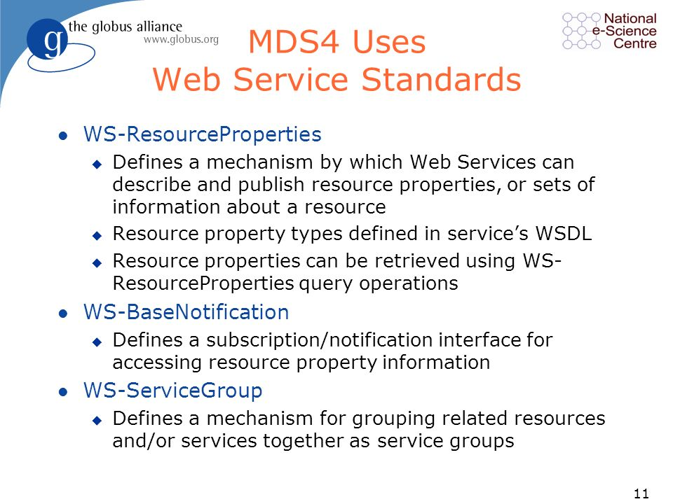 11 MDS4 Uses Web Service Standards l WS-ResourceProperties u Defines a mechanism by which Web Services can describe and publish resource properties, or sets of information about a resource u Resource property types defined in services WSDL u Resource properties can be retrieved using WS- ResourceProperties query operations l WS-BaseNotification u Defines a subscription/notification interface for accessing resource property information l WS-ServiceGroup u Defines a mechanism for grouping related resources and/or services together as service groups