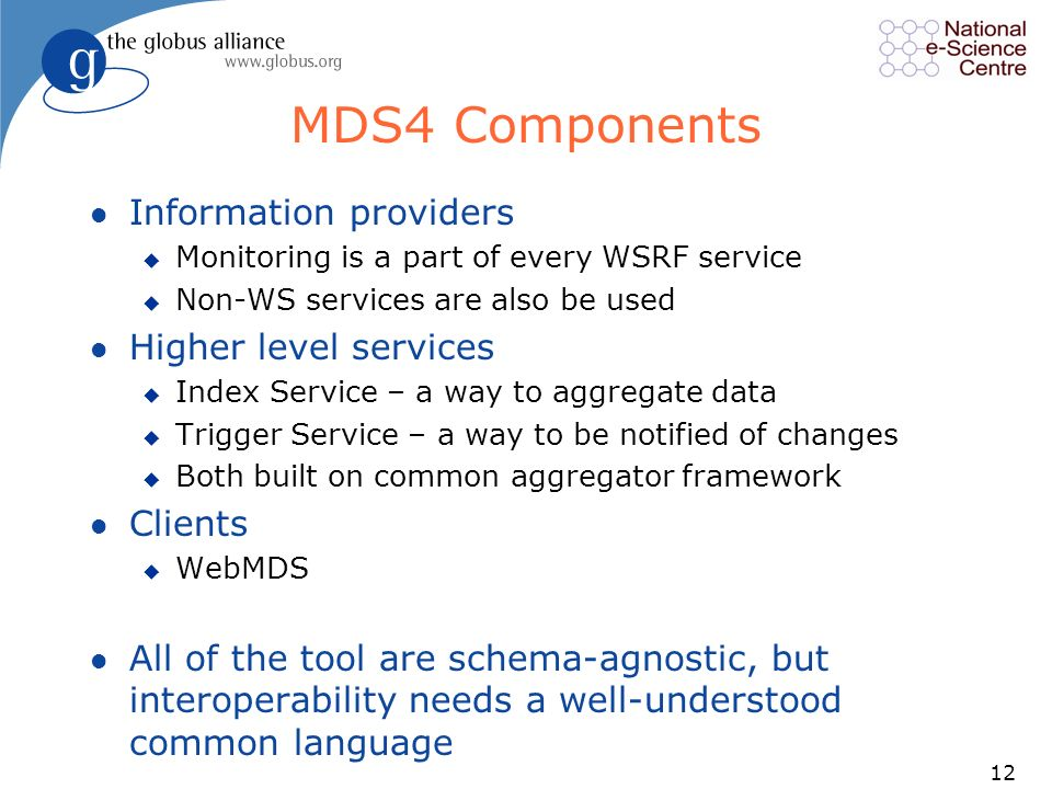 12 MDS4 Components l Information providers u Monitoring is a part of every WSRF service u Non-WS services are also be used l Higher level services u Index Service – a way to aggregate data u Trigger Service – a way to be notified of changes u Both built on common aggregator framework l Clients u WebMDS l All of the tool are schema-agnostic, but interoperability needs a well-understood common language