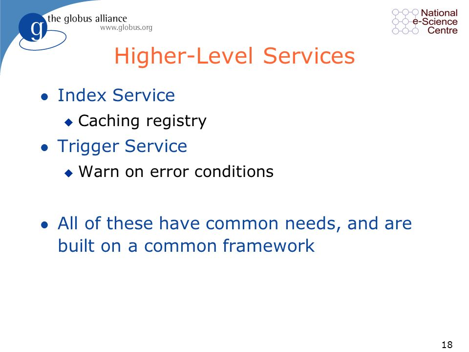 18 Higher-Level Services l Index Service u Caching registry l Trigger Service u Warn on error conditions l All of these have common needs, and are built on a common framework