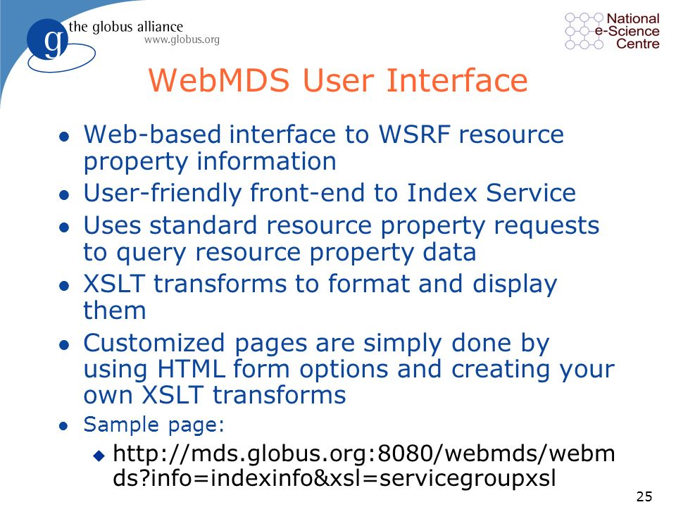 25 WebMDS User Interface l Web-based interface to WSRF resource property information l User-friendly front-end to Index Service l Uses standard resource property requests to query resource property data l XSLT transforms to format and display them l Customized pages are simply done by using HTML form options and creating your own XSLT transforms l Sample page: u http://mds.globus.org:8080/webmds/webm ds info=indexinfo&xsl=servicegroupxsl