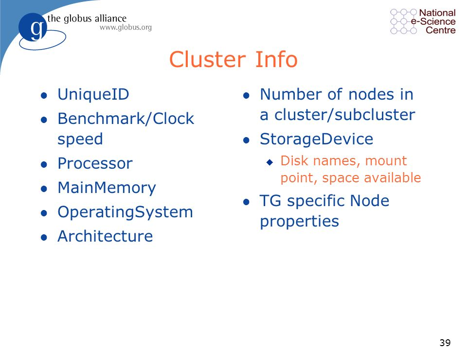 39 Cluster Info l UniqueID l Benchmark/Clock speed l Processor l MainMemory l OperatingSystem l Architecture l Number of nodes in a cluster/subcluster l StorageDevice u Disk names, mount point, space available l TG specific Node properties
