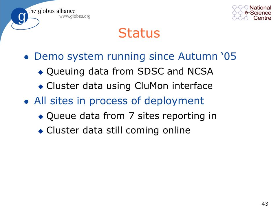 43 Status l Demo system running since Autumn 05 u Queuing data from SDSC and NCSA u Cluster data using CluMon interface l All sites in process of deployment u Queue data from 7 sites reporting in u Cluster data still coming online