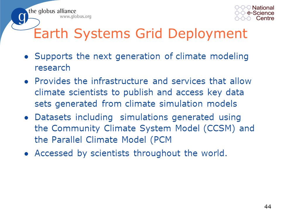 44 Earth Systems Grid Deployment l Supports the next generation of climate modeling research l Provides the infrastructure and services that allow climate scientists to publish and access key data sets generated from climate simulation models l Datasets including simulations generated using the Community Climate System Model (CCSM) and the Parallel Climate Model (PCM l Accessed by scientists throughout the world.