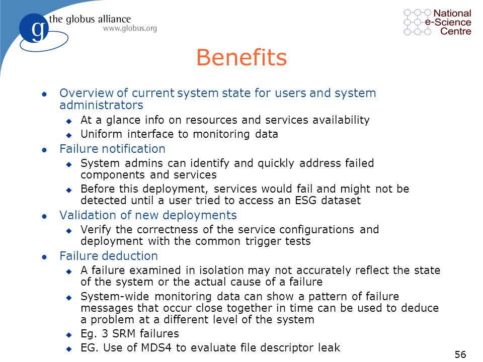 56 Benefits l Overview of current system state for users and system administrators u At a glance info on resources and services availability u Uniform interface to monitoring data l Failure notification u System admins can identify and quickly address failed components and services u Before this deployment, services would fail and might not be detected until a user tried to access an ESG dataset l Validation of new deployments u Verify the correctness of the service configurations and deployment with the common trigger tests l Failure deduction u A failure examined in isolation may not accurately reflect the state of the system or the actual cause of a failure u System-wide monitoring data can show a pattern of failure messages that occur close together in time can be used to deduce a problem at a different level of the system u Eg.