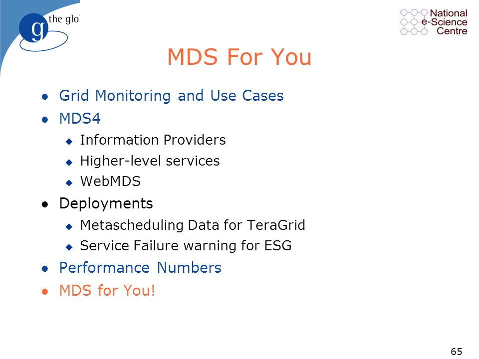 65 MDS For You l Grid Monitoring and Use Cases l MDS4 u Information Providers u Higher-level services u WebMDS l Deployments u Metascheduling Data for TeraGrid u Service Failure warning for ESG l Performance Numbers l MDS for You!