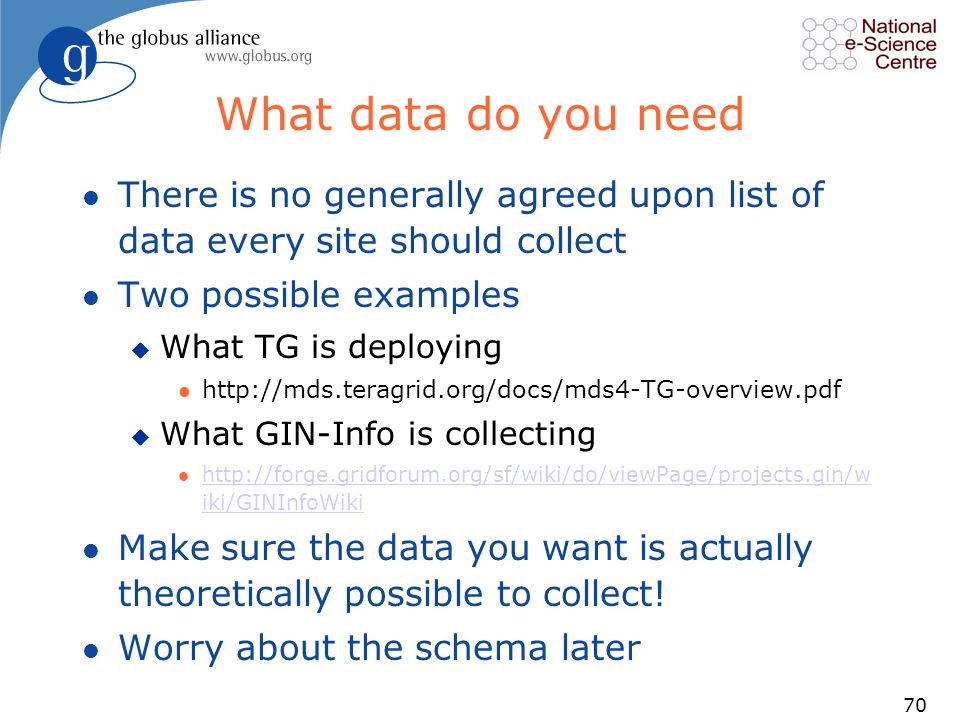 70 What data do you need l There is no generally agreed upon list of data every site should collect l Two possible examples u What TG is deploying l http://mds.teragrid.org/docs/mds4-TG-overview.pdf u What GIN-Info is collecting l http://forge.gridforum.org/sf/wiki/do/viewPage/projects.gin/w iki/GINInfoWiki http://forge.gridforum.org/sf/wiki/do/viewPage/projects.gin/w iki/GINInfoWiki l Make sure the data you want is actually theoretically possible to collect.