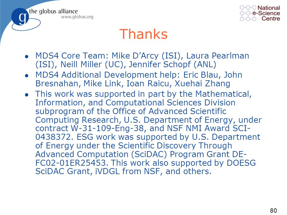 80 Thanks l MDS4 Core Team: Mike DArcy (ISI), Laura Pearlman (ISI), Neill Miller (UC), Jennifer Schopf (ANL) l MDS4 Additional Development help: Eric Blau, John Bresnahan, Mike Link, Ioan Raicu, Xuehai Zhang l This work was supported in part by the Mathematical, Information, and Computational Sciences Division subprogram of the Office of Advanced Scientific Computing Research, U.S.