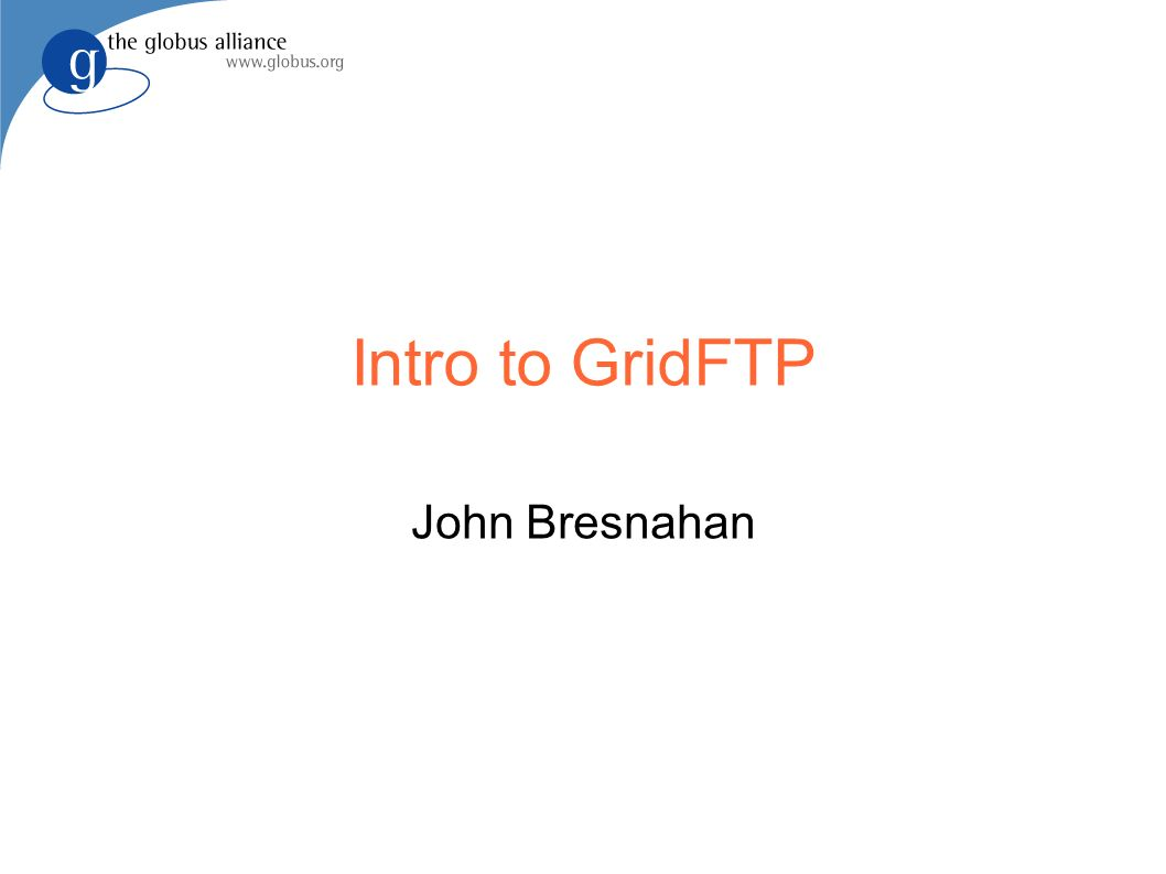 Intro to GridFTP John Bresnahan