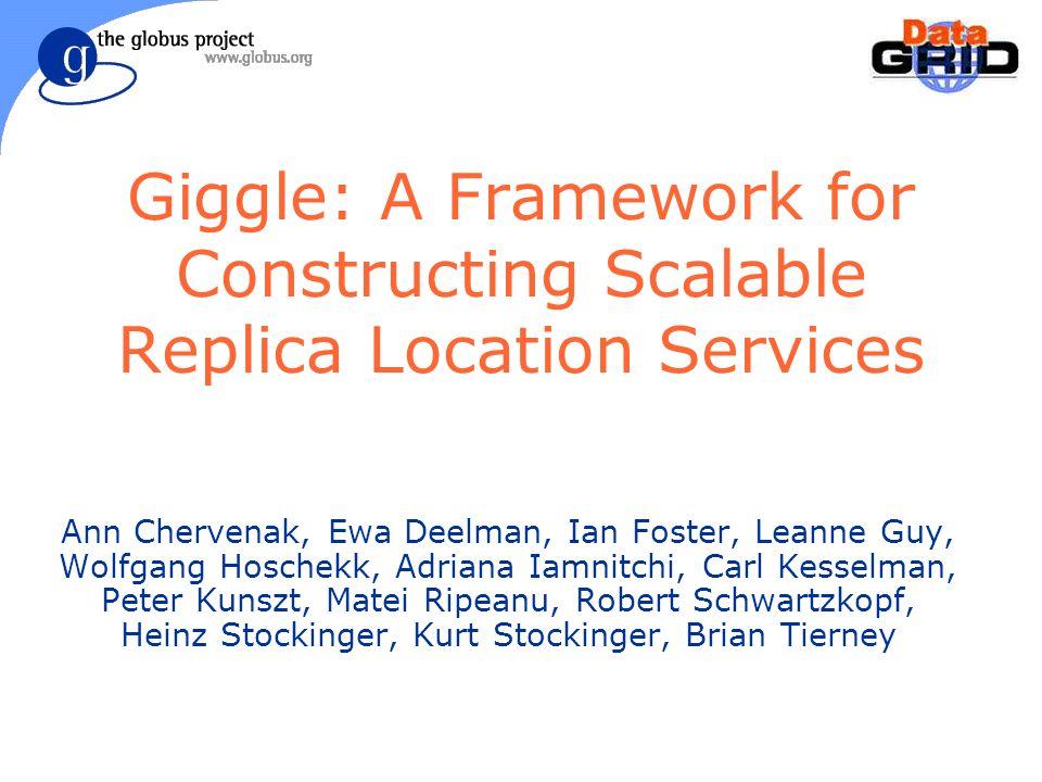 Giggle: A Framework for Constructing Scalable Replica Location Services Ann Chervenak, Ewa Deelman, Ian Foster, Leanne Guy, Wolfgang Hoschekk, Adriana