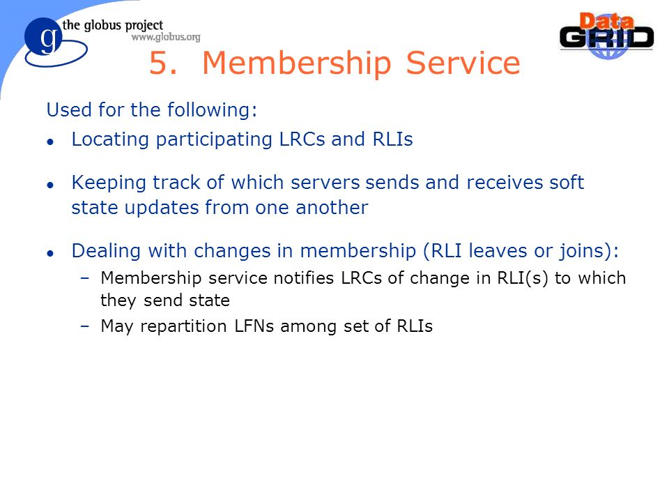 5. Membership Service Used for the following: l Locating participating LRCs and RLIs l Keeping track of which servers sends and receives soft state up